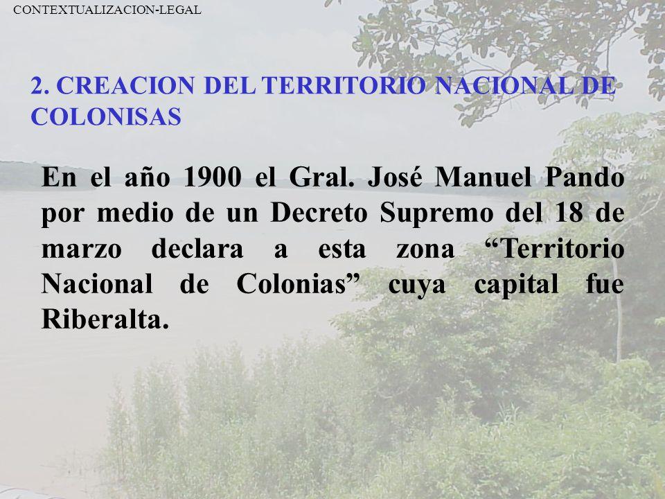 2. CREACION DEL TERRITORIO NACIONAL DE COLONISAS En el año 1900 el Gral. José Manuel Pando por medio de un Decreto Supremo del 18 de marzo declara a e