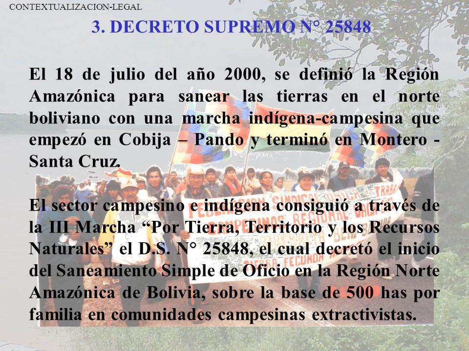 3. DECRETO SUPREMO N° 25848 CONTEXTUALIZACION-LEGAL El 18 de julio del año 2000, se definió la Región Amazónica para sanear las tierras en el norte bo