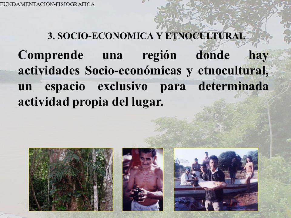 FUNDAMENTACIÓN-FISIOGRAFICA 3. SOCIO-ECONOMICA Y ETNOCULTURAL Comprende una región donde hay actividades Socio-económicas y etnocultural, un espacio e