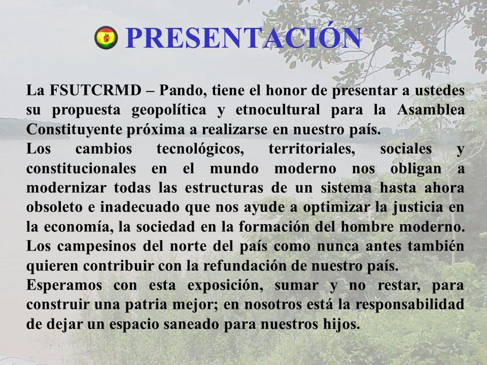 PRESENTACIÓN La FSUTCRMD – Pando, tiene el honor de presentar a ustedes su propuesta geopolítica y etnocultural para la Asamblea Constituyente próxima a realizarse en nuestro país.