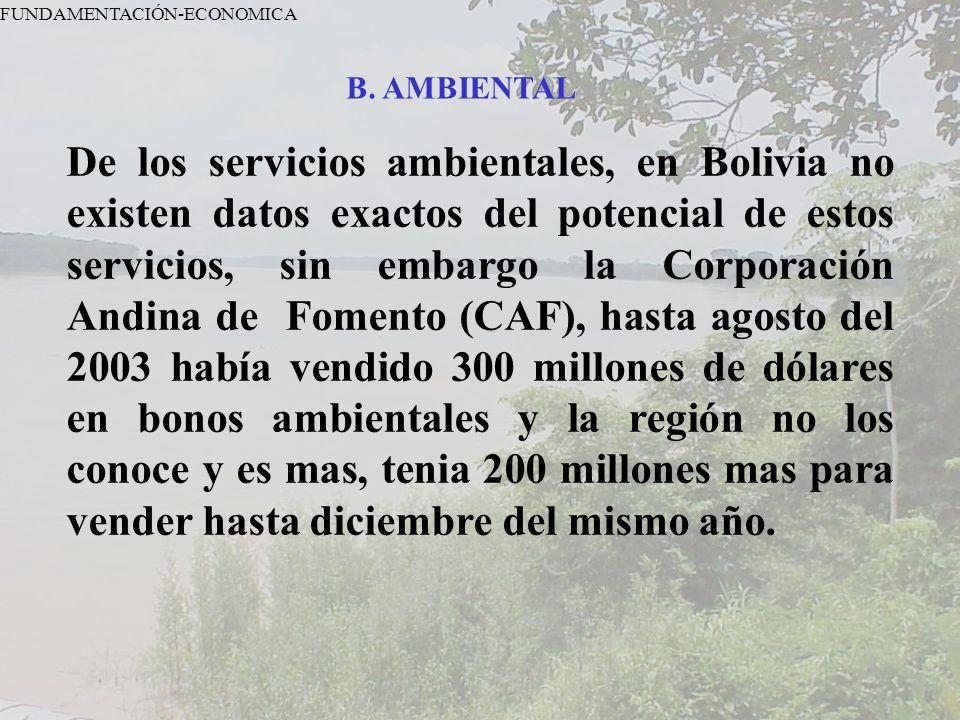 FUNDAMENTACIÓN-ECONOMICA B. AMBIENTAL De los servicios ambientales, en Bolivia no existen datos exactos del potencial de estos servicios, sin embargo