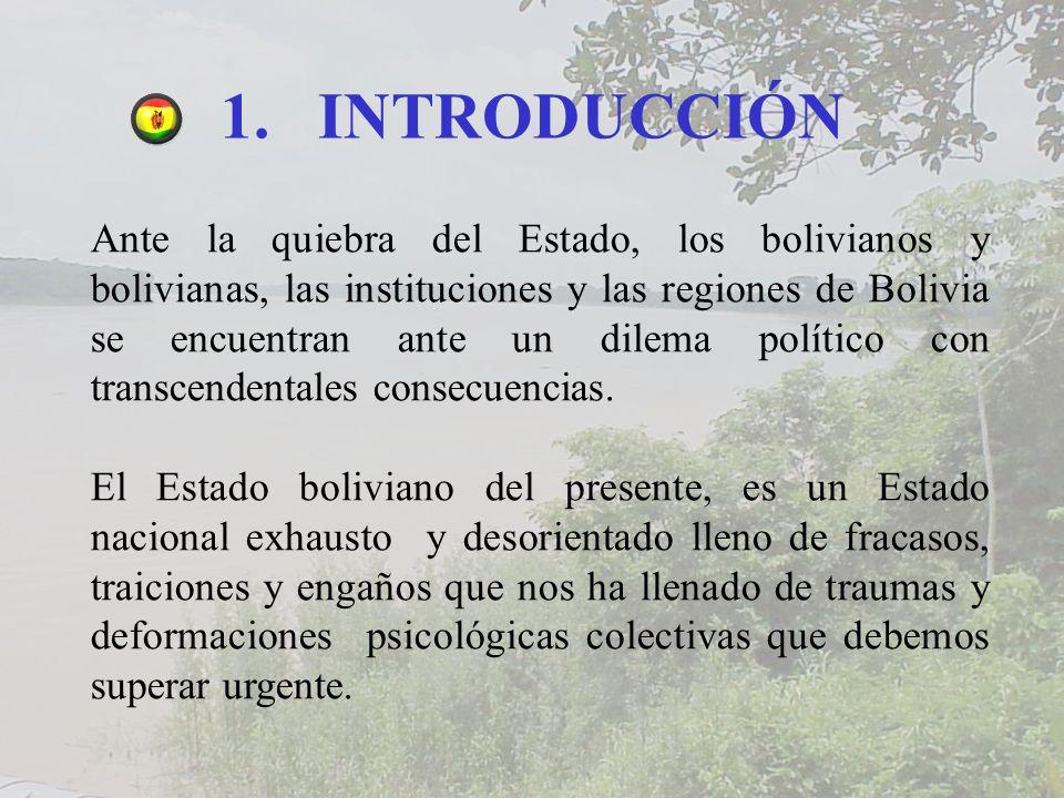 1.INTRODUCCIÓN Ante la quiebra del Estado, los bolivianos y bolivianas, las instituciones y las regiones de Bolivia se encuentran ante un dilema político con transcendentales consecuencias.
