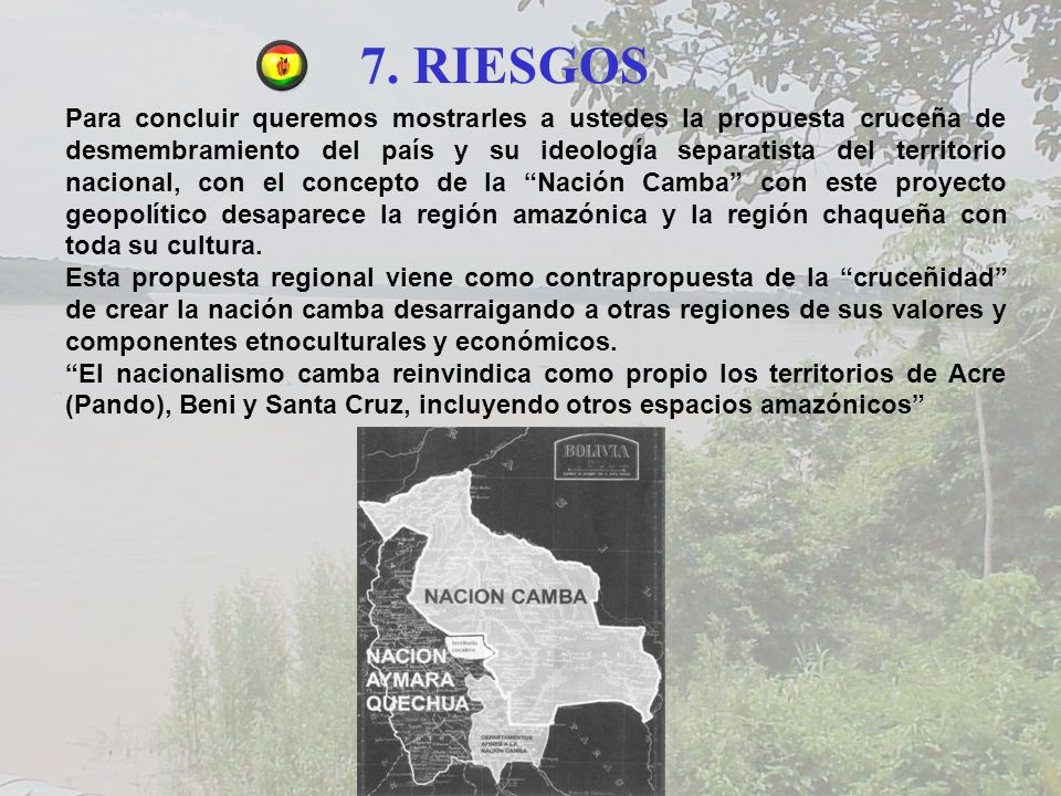 7. RIESGOS Para concluir queremos mostrarles a ustedes la propuesta cruceña de desmembramiento del país y su ideología separatista del territorio naci