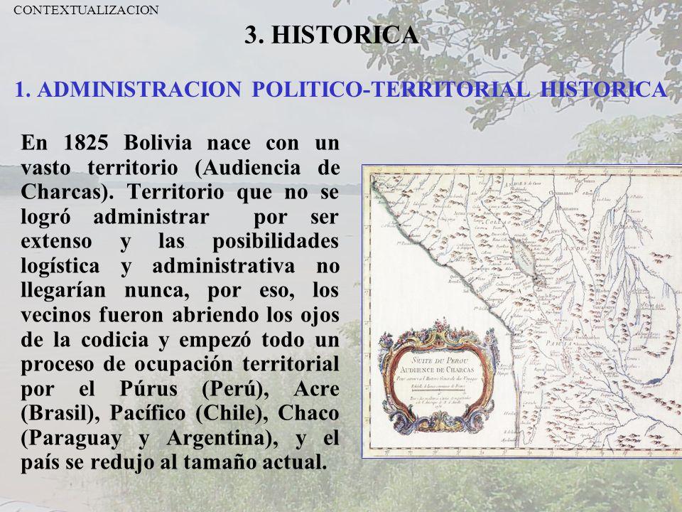 1. ADMINISTRACION POLITICO-TERRITORIAL HISTORICA En 1825 Bolivia nace con un vasto territorio (Audiencia de Charcas). Territorio que no se logró admin