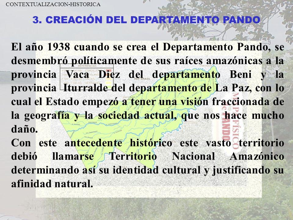 3. CREACIÓN DEL DEPARTAMENTO PANDO CONTEXTUALIZACION-HISTORICA El año 1938 cuando se crea el Departamento Pando, se desmembró políticamente de sus raí