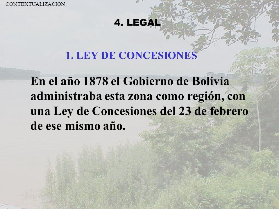 4. LEGAL En el año 1878 el Gobierno de Bolivia administraba esta zona como región, con una Ley de Concesiones del 23 de febrero de ese mismo año. 1. L