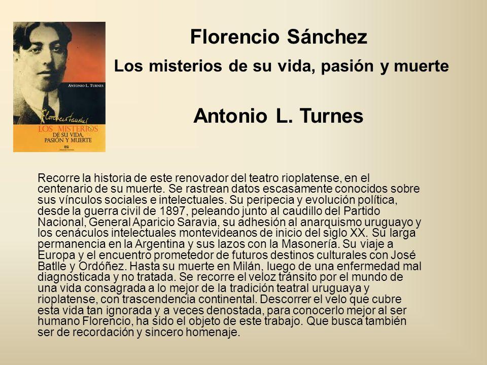 Florencio Sánchez Los misterios de su vida, pasión y muerte Antonio L. Turnes Recorre la historia de este renovador del teatro rioplatense, en el cent