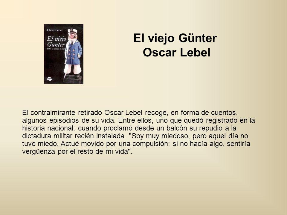 El viejo Günter Oscar Lebel El contralmirante retirado Oscar Lebel recoge, en forma de cuentos, algunos episodios de su vida. Entre ellos, uno que que