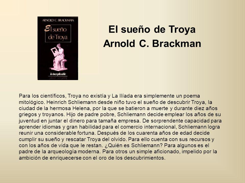 El sueño de Troya Arnold C. Brackman Para los científicos, Troya no existía y La Ilíada era simplemente un poema mitológico. Heinrich Schliemann desde
