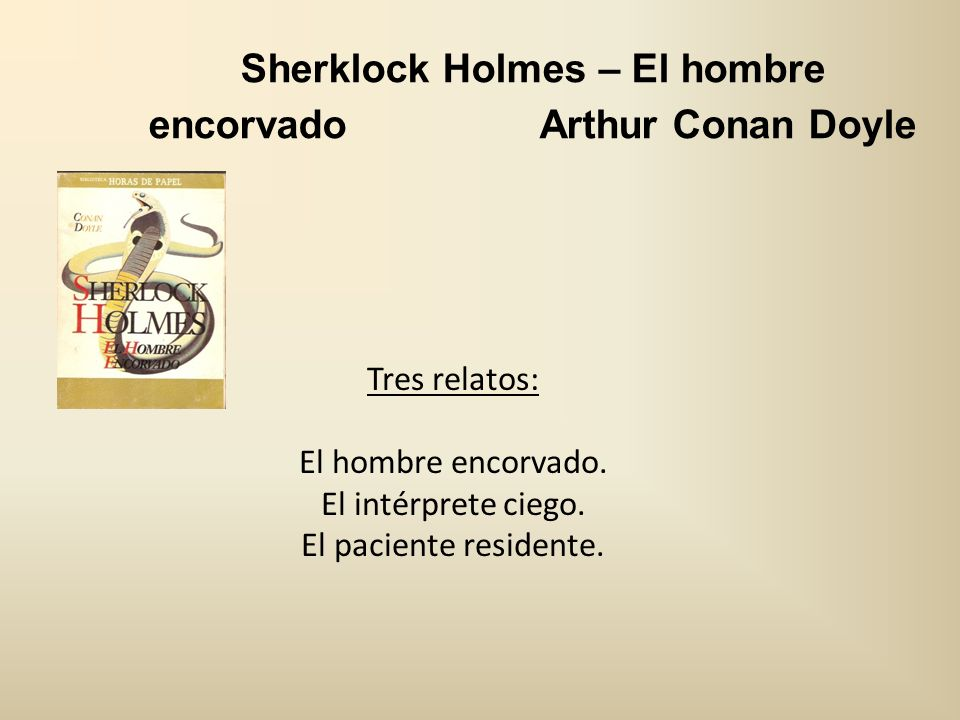 Sherklock Holmes – El hombre encorvado Arthur Conan Doyle Tres relatos: El hombre encorvado. El intérprete ciego. El paciente residente.