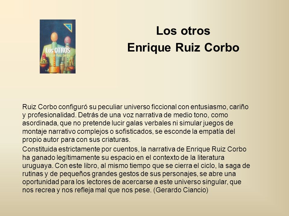 Los otros Enrique Ruiz Corbo Ruiz Corbo configuró su peculiar universo ficcional con entusiasmo, cariño y profesionalidad. Detrás de una voz narrativa