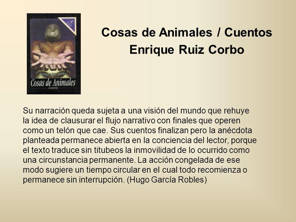 Cosas de Animales / Cuentos Enrique Ruiz Corbo Su narración queda sujeta a una visión del mundo que rehuye la idea de clausurar el flujo narrativo con
