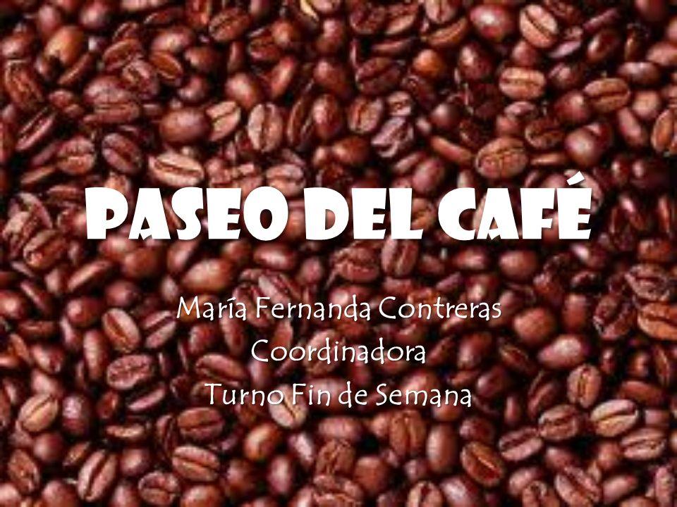 PASEO DEL CAFÉ María Fernanda Contreras Coordinadora Turno Fin de Semana