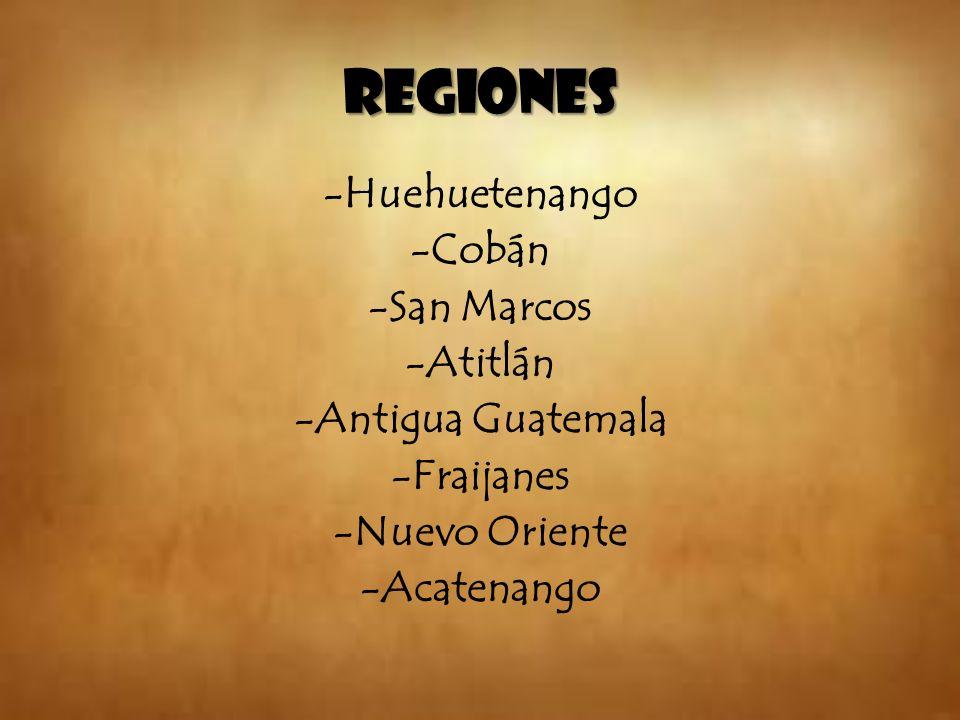 REGIONES -Huehuetenango -Cobán -San Marcos -Atitlán -Antigua Guatemala -Fraijanes -Nuevo Oriente -Acatenango