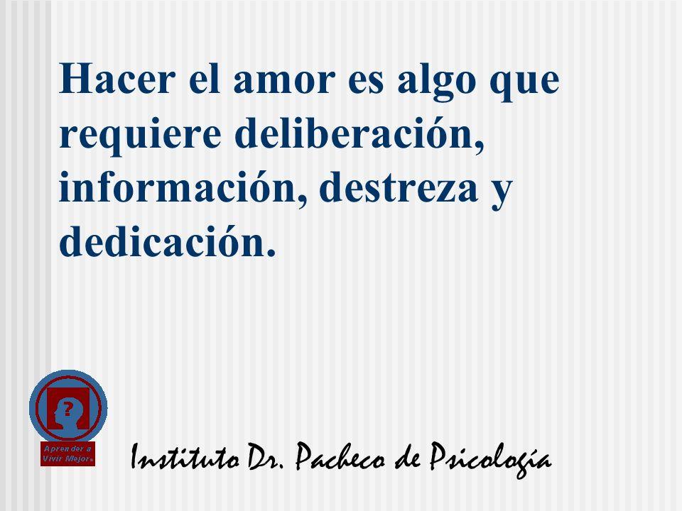 Instituto Dr. Pacheco de Psicología Hacer el amor es algo que requiere deliberación, información, destreza y dedicación.