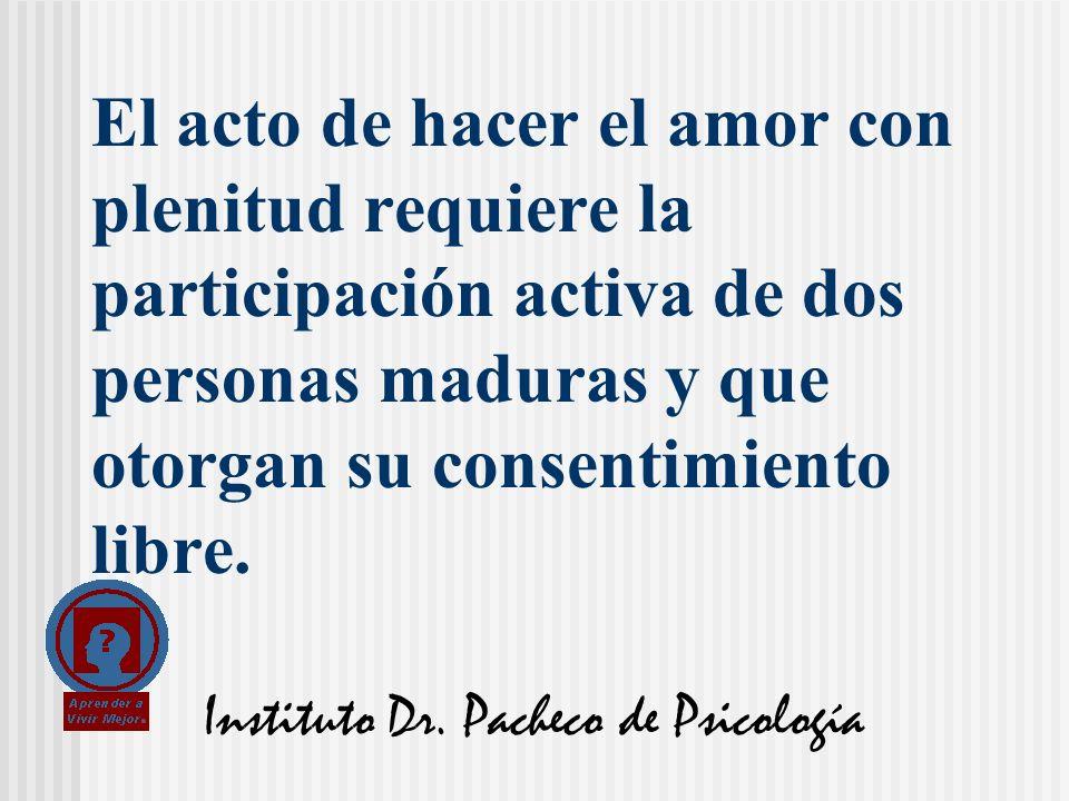 Instituto Dr. Pacheco de Psicología El acto de hacer el amor con plenitud requiere la participación activa de dos personas maduras y que otorgan su co