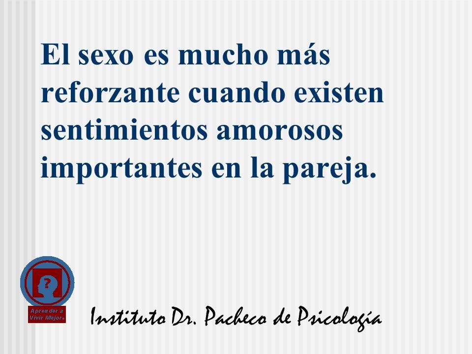 Instituto Dr. Pacheco de Psicología El sexo es mucho más reforzante cuando existen sentimientos amorosos importantes en la pareja.