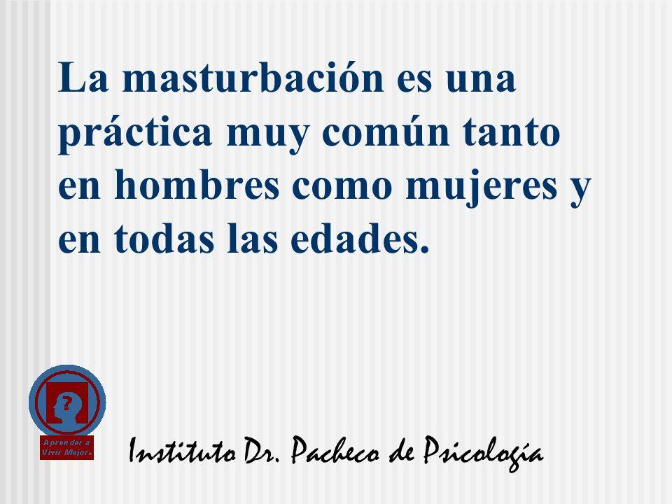 Instituto Dr. Pacheco de Psicología La masturbación es una práctica muy común tanto en hombres como mujeres y en todas las edades.