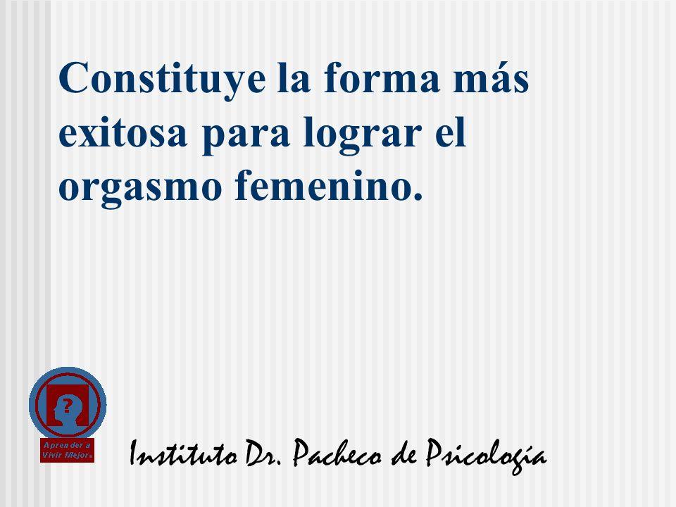 Instituto Dr. Pacheco de Psicología Constituye la forma más exitosa para lograr el orgasmo femenino.