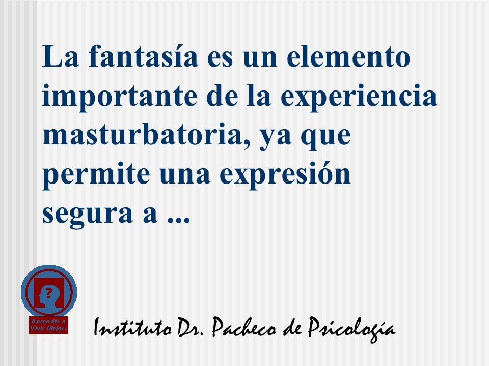 Instituto Dr. Pacheco de Psicología La fantasía es un elemento importante de la experiencia masturbatoria, ya que permite una expresión segura a...