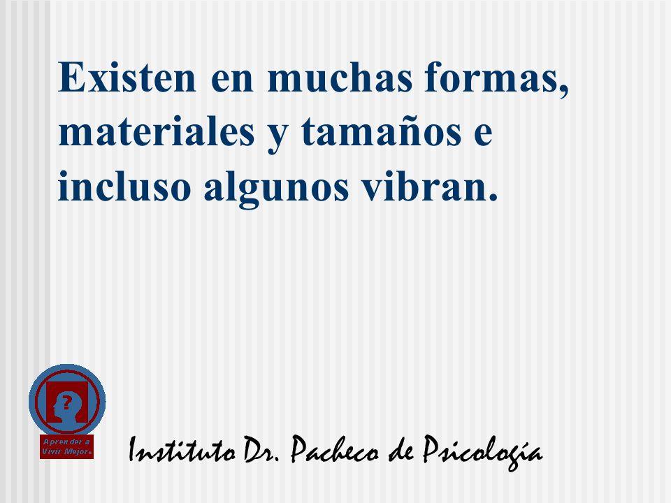 Instituto Dr. Pacheco de Psicología Existen en muchas formas, materiales y tamaños e incluso algunos vibran.