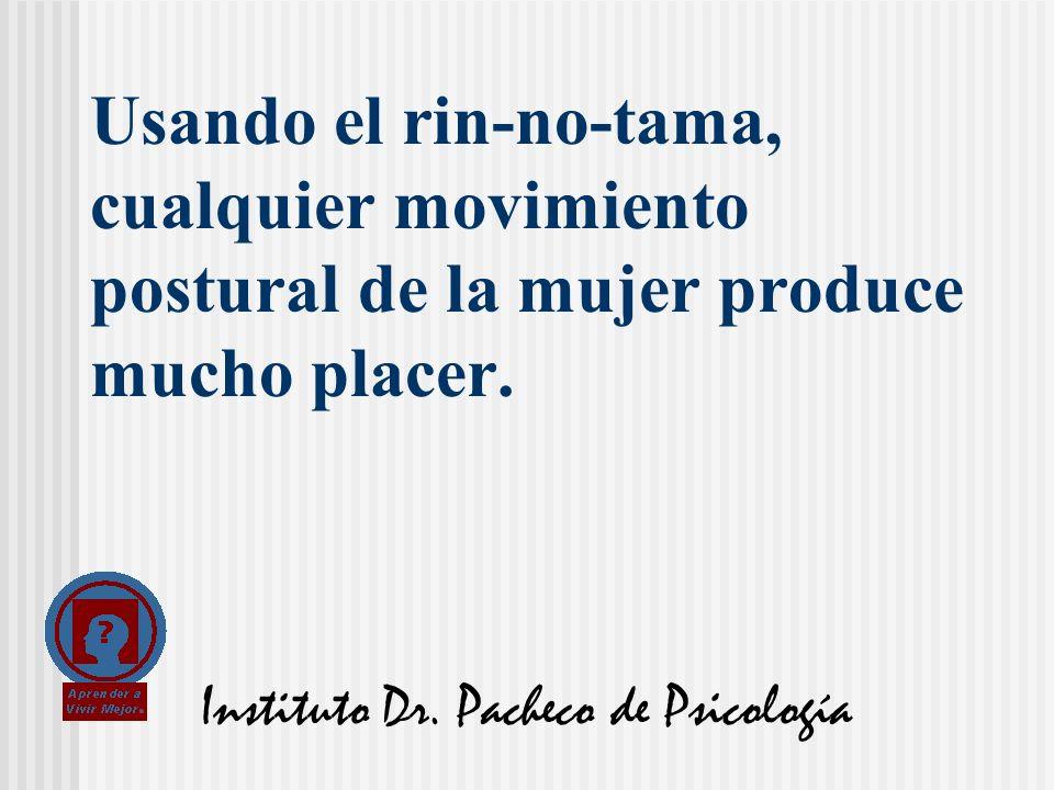 Instituto Dr. Pacheco de Psicología Usando el rin-no-tama, cualquier movimiento postural de la mujer produce mucho placer.