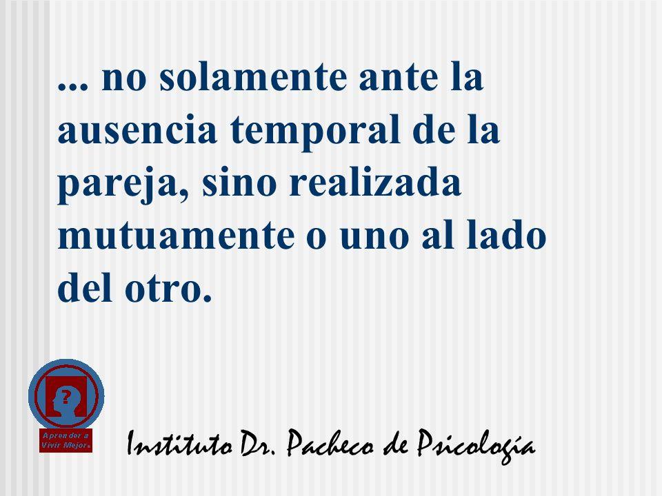 Instituto Dr. Pacheco de Psicología... no solamente ante la ausencia temporal de la pareja, sino realizada mutuamente o uno al lado del otro.