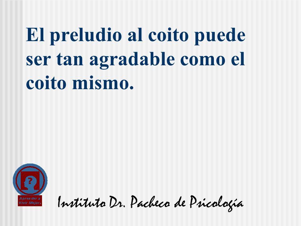 Instituto Dr. Pacheco de Psicología El preludio al coito puede ser tan agradable como el coito mismo.
