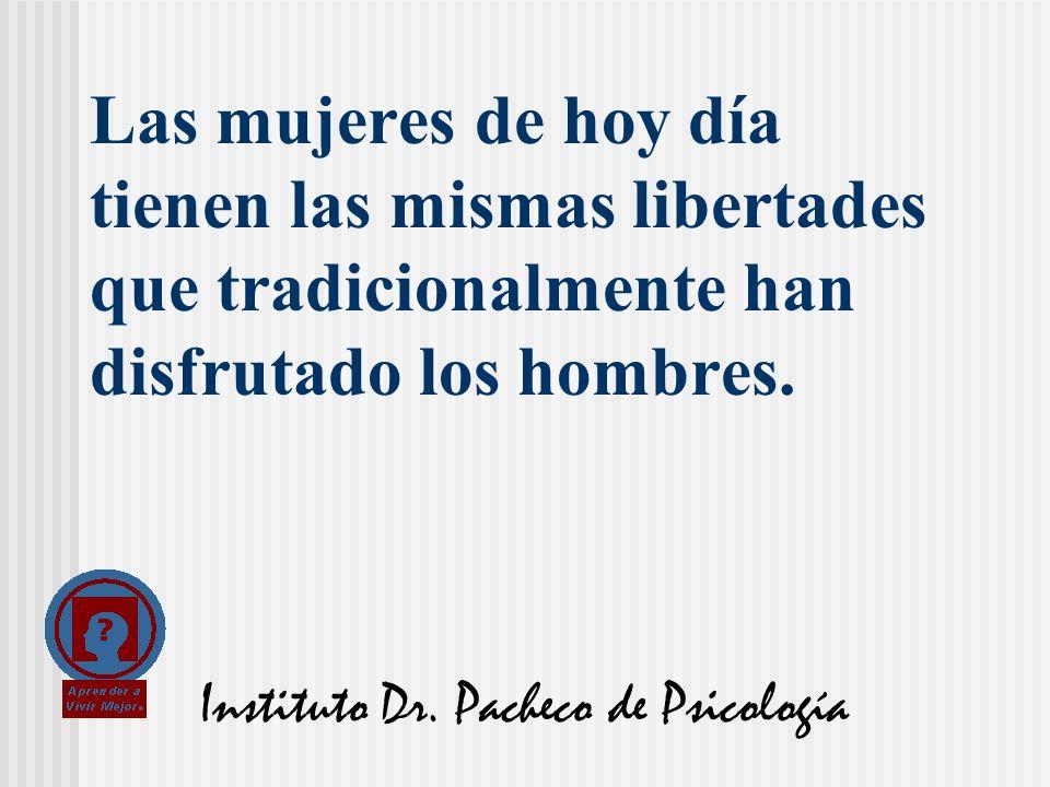 Instituto Dr. Pacheco de Psicología Las mujeres de hoy día tienen las mismas libertades que tradicionalmente han disfrutado los hombres.