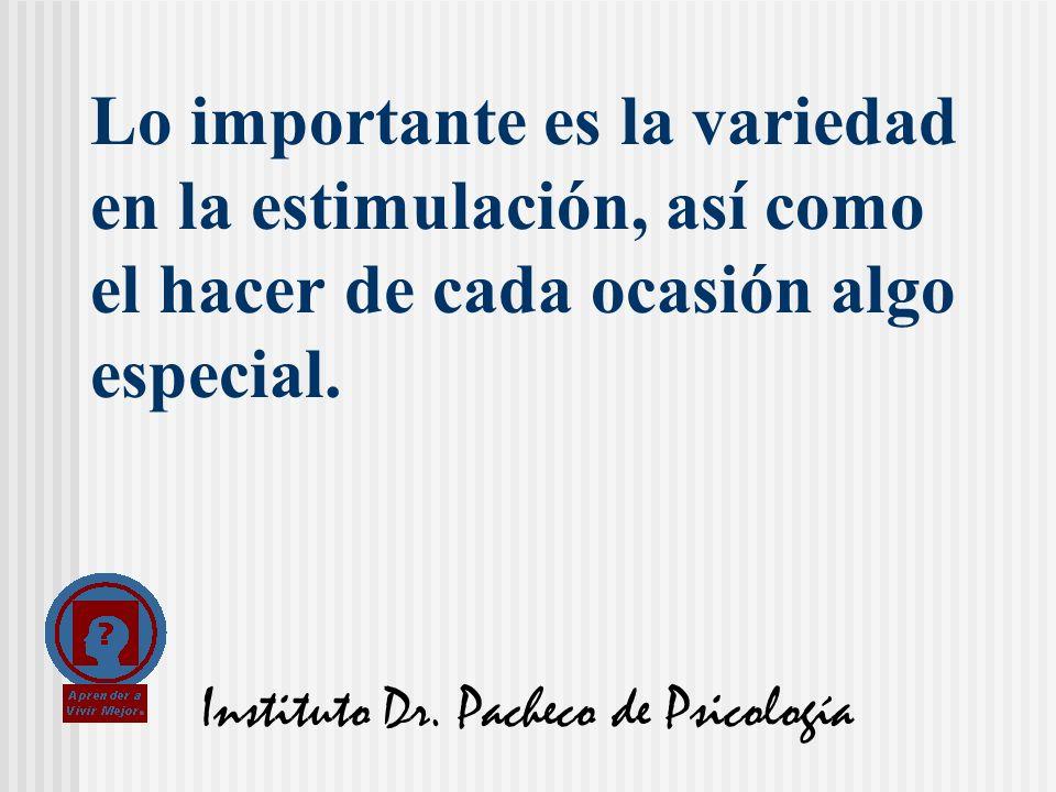Instituto Dr. Pacheco de Psicología Lo importante es la variedad en la estimulación, así como el hacer de cada ocasión algo especial.