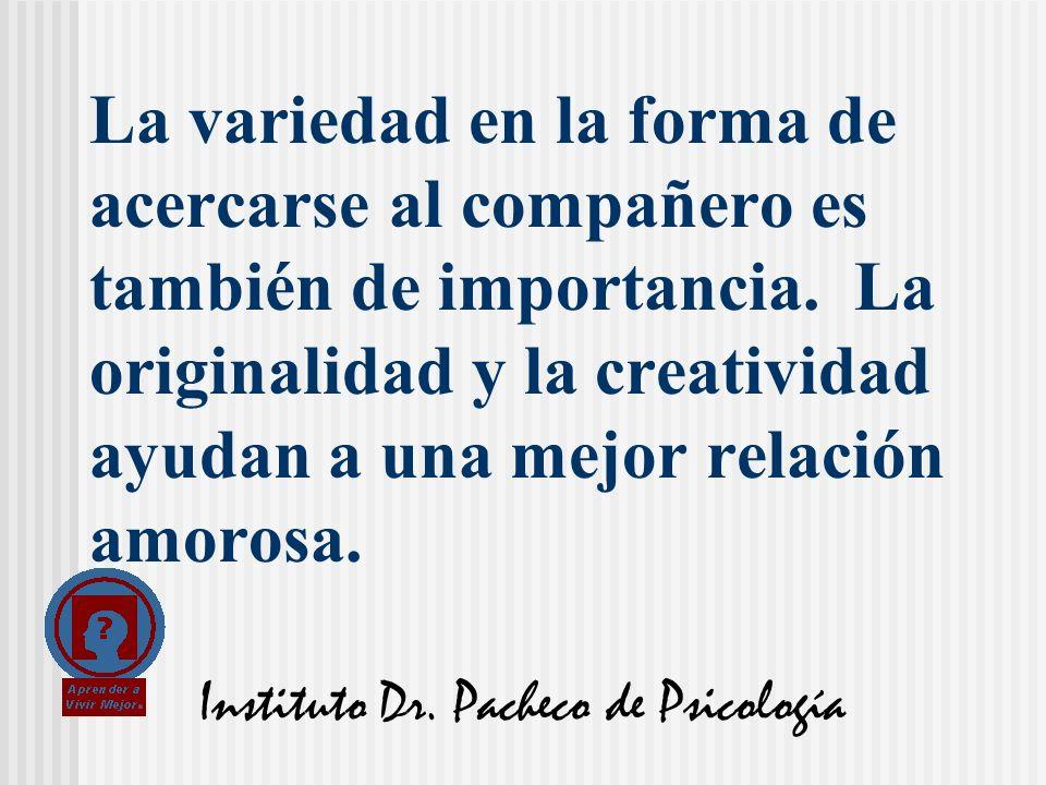 Instituto Dr. Pacheco de Psicología La variedad en la forma de acercarse al compañero es también de importancia. La originalidad y la creatividad ayud