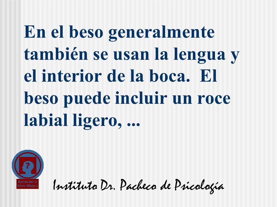 Instituto Dr. Pacheco de Psicología En el beso generalmente también se usan la lengua y el interior de la boca. El beso puede incluir un roce labial l