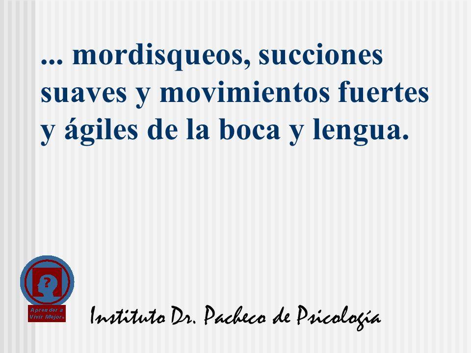 Instituto Dr. Pacheco de Psicología... mordisqueos, succiones suaves y movimientos fuertes y ágiles de la boca y lengua.