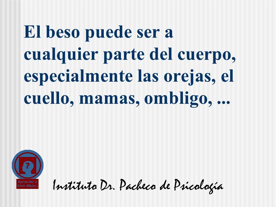 Instituto Dr. Pacheco de Psicología El beso puede ser a cualquier parte del cuerpo, especialmente las orejas, el cuello, mamas, ombligo,...