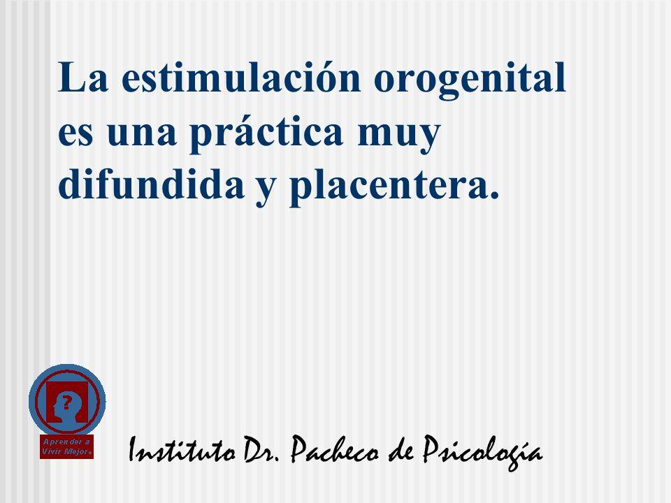 Instituto Dr. Pacheco de Psicología La estimulación orogenital es una práctica muy difundida y placentera.