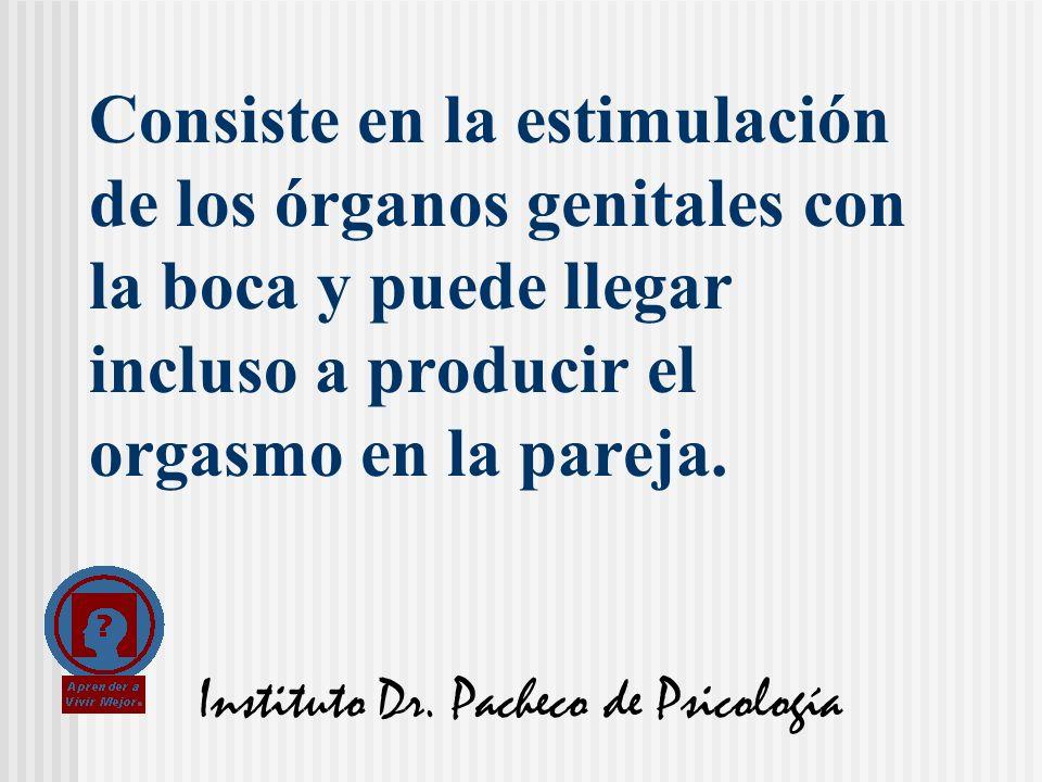 Instituto Dr. Pacheco de Psicología Consiste en la estimulación de los órganos genitales con la boca y puede llegar incluso a producir el orgasmo en l