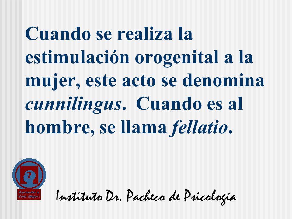 Instituto Dr. Pacheco de Psicología Cuando se realiza la estimulación orogenital a la mujer, este acto se denomina cunnilingus. Cuando es al hombre, s