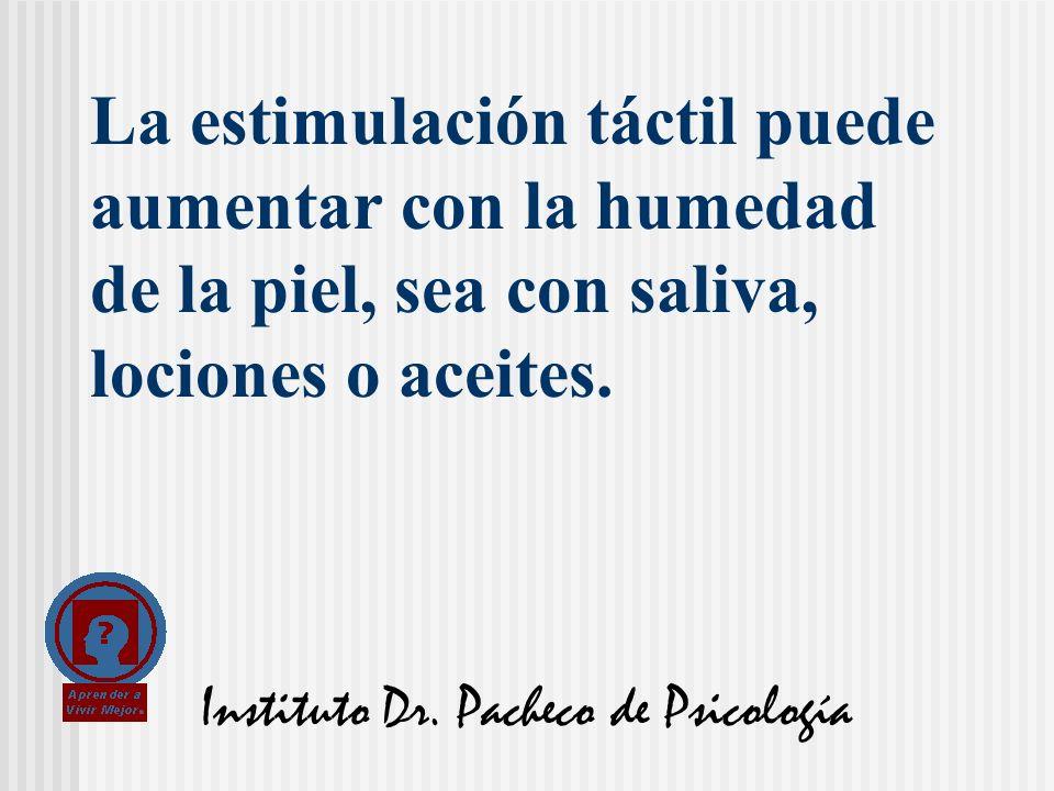 Instituto Dr. Pacheco de Psicología La estimulación táctil puede aumentar con la humedad de la piel, sea con saliva, lociones o aceites.