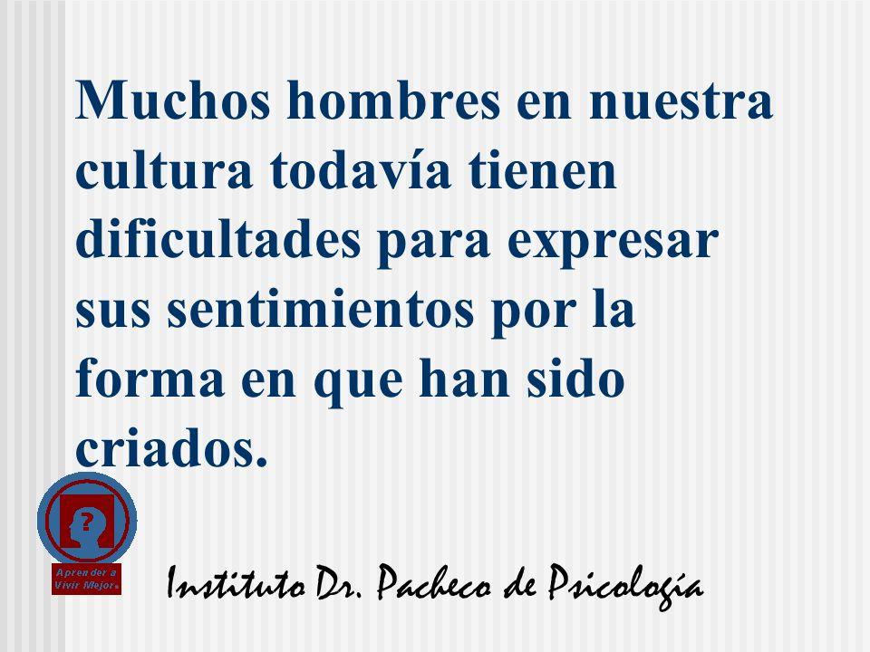 Instituto Dr. Pacheco de Psicología Muchos hombres en nuestra cultura todavía tienen dificultades para expresar sus sentimientos por la forma en que h