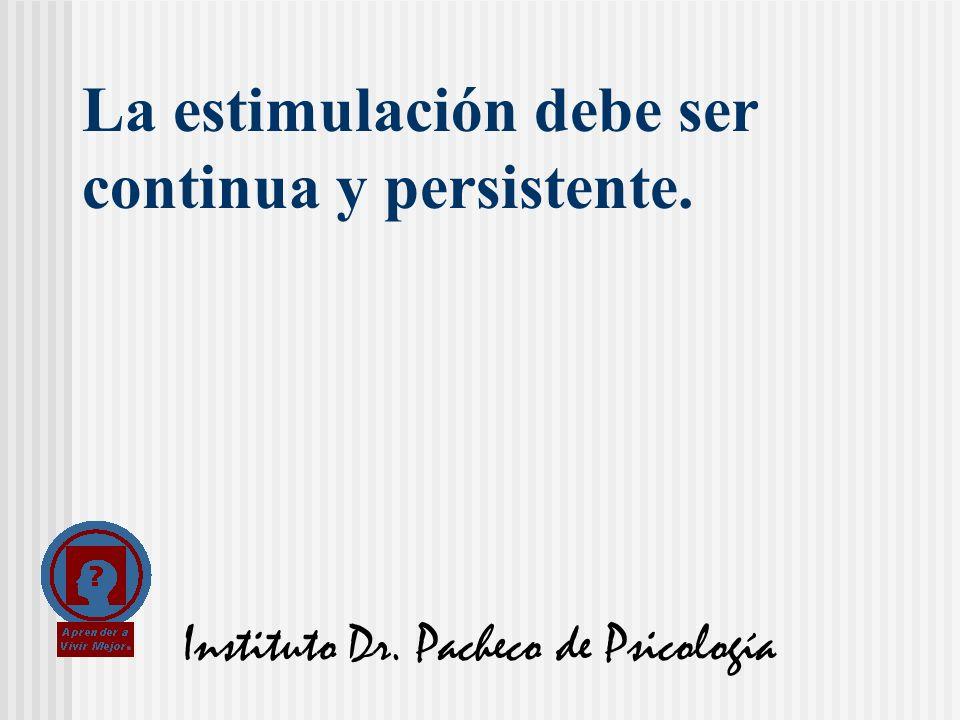 Instituto Dr. Pacheco de Psicología La estimulación debe ser continua y persistente.