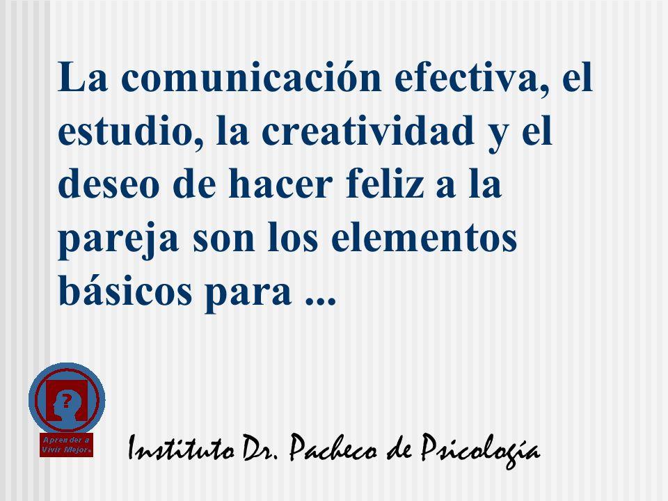Instituto Dr. Pacheco de Psicología La comunicación efectiva, el estudio, la creatividad y el deseo de hacer feliz a la pareja son los elementos básic
