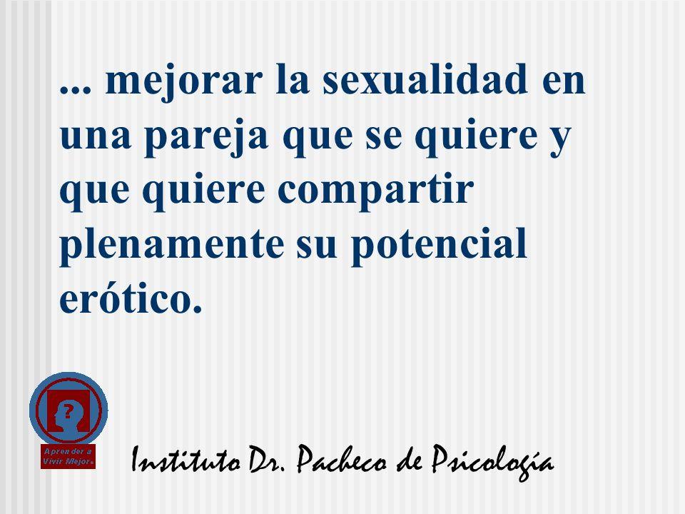 Instituto Dr. Pacheco de Psicología... mejorar la sexualidad en una pareja que se quiere y que quiere compartir plenamente su potencial erótico.