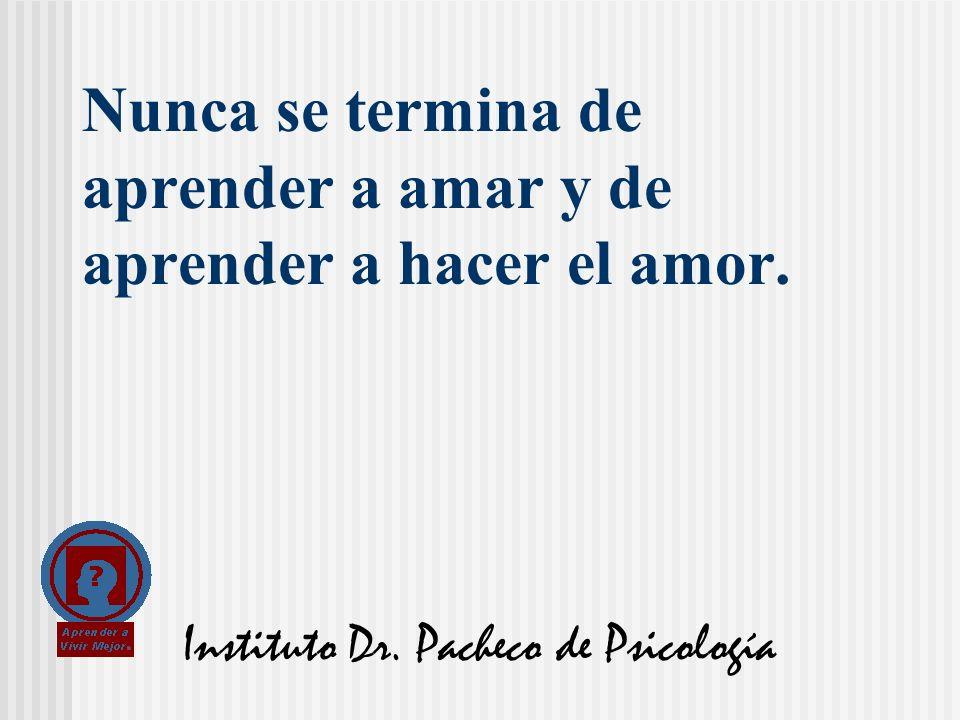 Instituto Dr. Pacheco de Psicología Nunca se termina de aprender a amar y de aprender a hacer el amor.