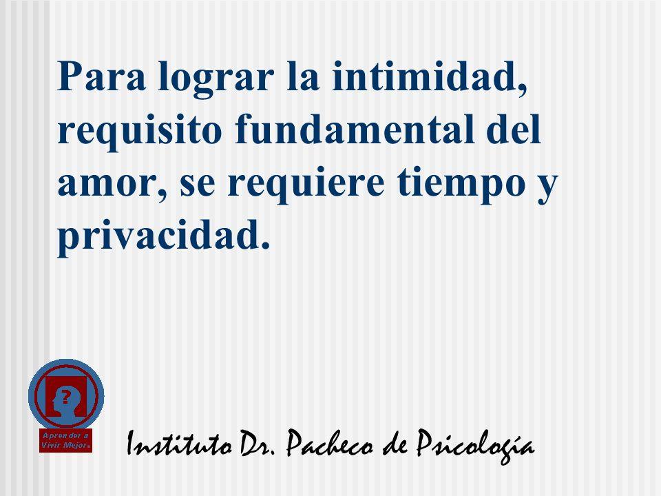 Instituto Dr. Pacheco de Psicología Para lograr la intimidad, requisito fundamental del amor, se requiere tiempo y privacidad.
