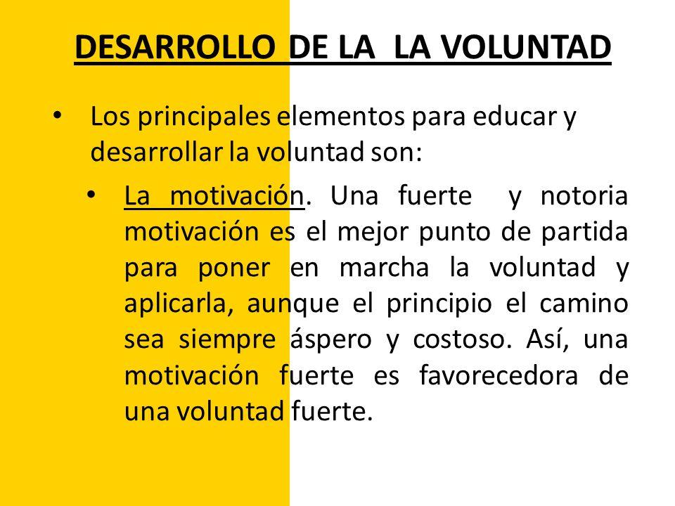 DESARROLLO DE LA LA VOLUNTAD Los principales elementos para educar y desarrollar la voluntad son: La motivación. Una fuerte y notoria motivación es el