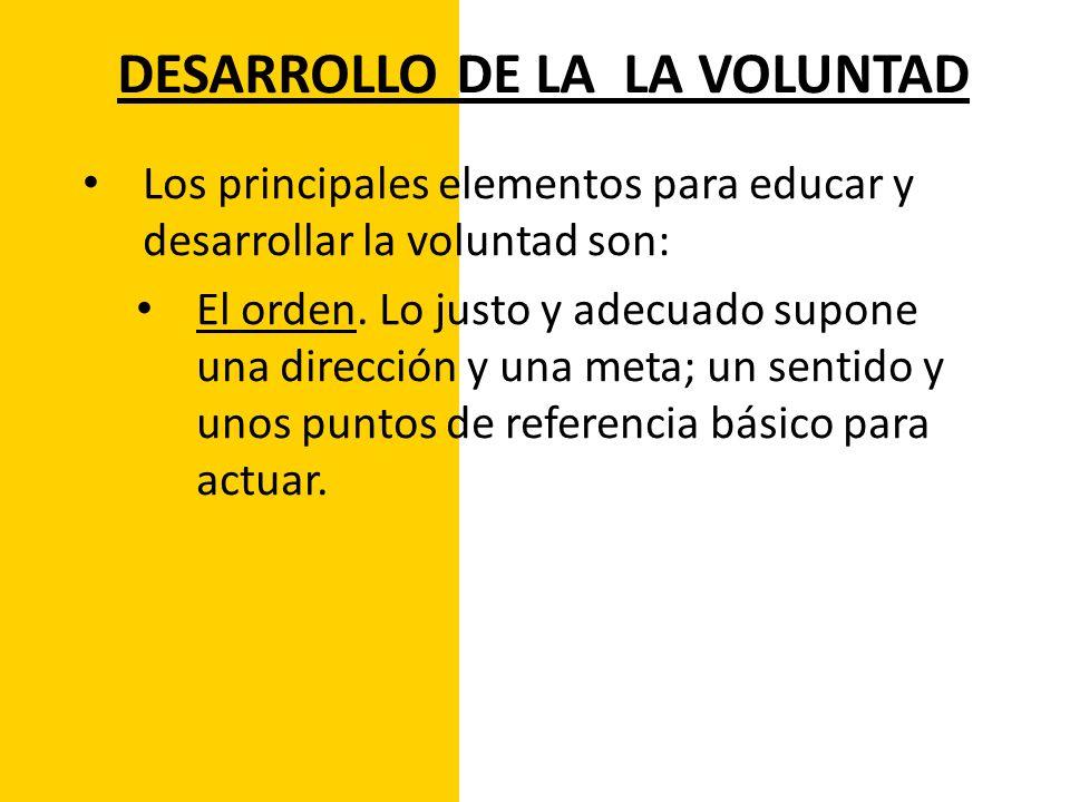 DESARROLLO DE LA LA VOLUNTAD Los principales elementos para educar y desarrollar la voluntad son: El orden. Lo justo y adecuado supone una dirección y