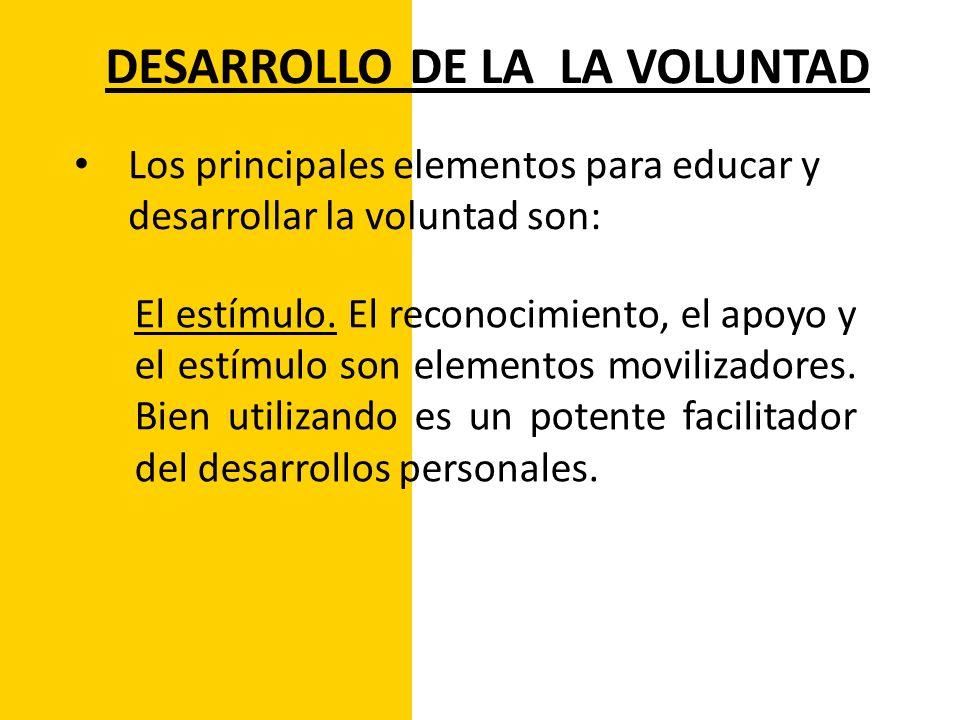 DESARROLLO DE LA LA VOLUNTAD Los principales elementos para educar y desarrollar la voluntad son: El estímulo. El reconocimiento, el apoyo y el estímu