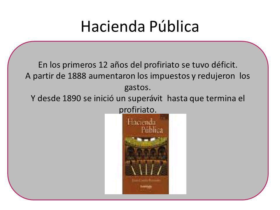 Hacienda Pública En los primeros 12 años del profiriato se tuvo déficit. A partir de 1888 aumentaron los impuestos y redujeron los gastos. Y desde 189