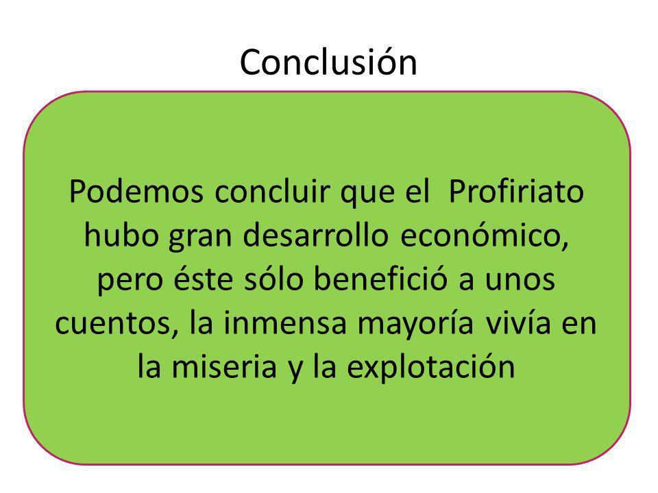 Conclusión Podemos concluir que el Profiriato hubo gran desarrollo económico, pero éste sólo benefició a unos cuentos, la inmensa mayoría vivía en la