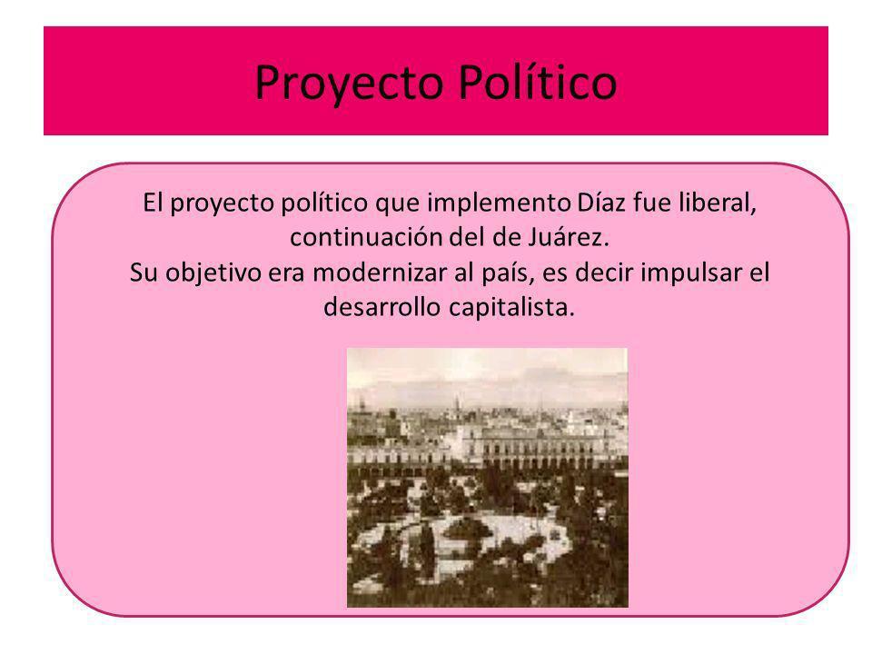 Proyecto Político El proyecto político que implemento Díaz fue liberal, continuación del de Juárez. Su objetivo era modernizar al país, es decir impul